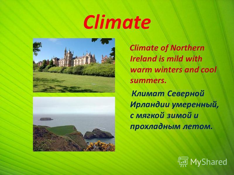 Climate Climate of Northern Ireland is mild with warm winters and cool summers. Климат Северной Ирландии умеренный, с мягкой зимой и прохладным летом.
