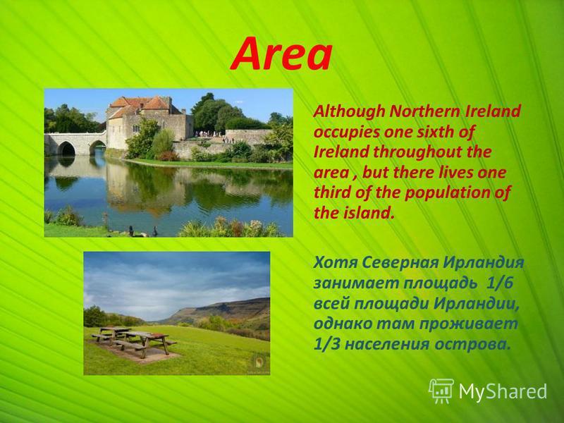 Area Although Northern Ireland occupies one sixth of Ireland throughout the area, but there lives one third of the population of the island. Хотя Северная Ирландия занимает площадь 1/6 всей площади Ирландии, однако там проживает 1/3 населения острова