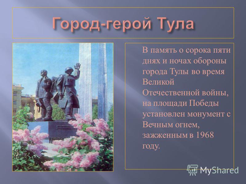 В память о сорока пяти днях и ночах обороны города Тулы во время Великой Отечественной войны, на площади Победы установлен монумент с Вечным огнем, зажженным в 1968 году.
