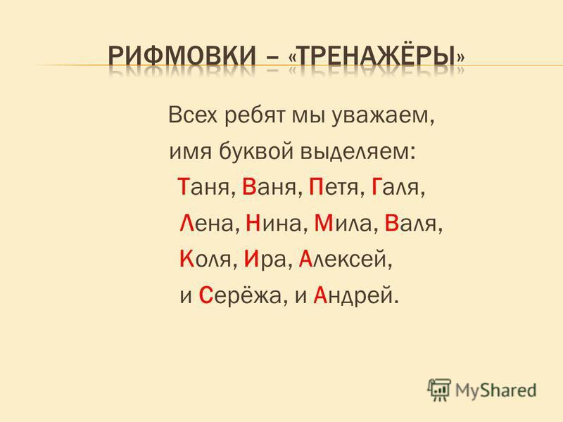 Всех ребят мы уважаем, имя буквой выделяем: Таня, Ваня, Петя, Галя, Лена, Нина, Мила, Валя, Коля, Ира, Алексей, и Серёжа, и Андрей.