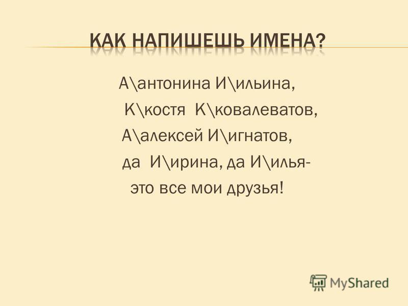А\антонина И\ильина, К\костя К\ковалеватов, А\алексей И\игнатов, да И\ирина, да И\илья- это все мои друзья!