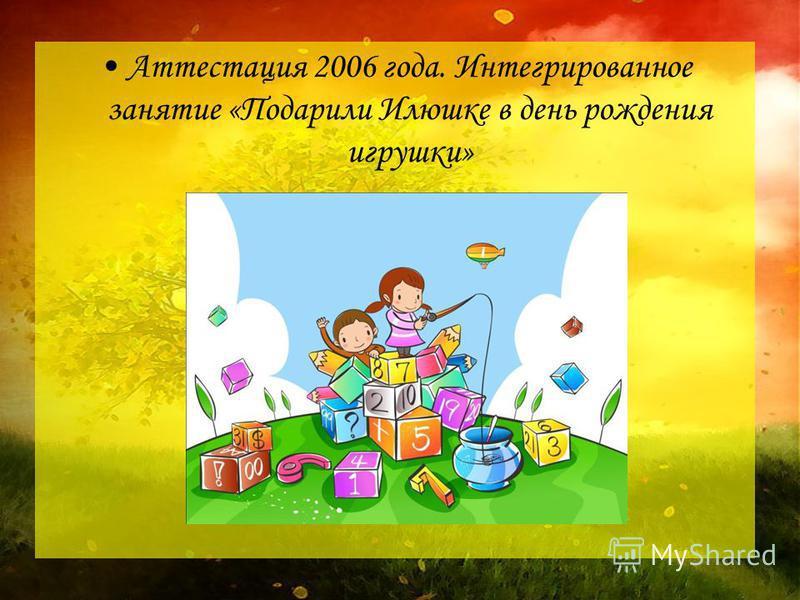 Аттестация 2006 года. Интегрированное занятие «Подарили Илюшке в день рождения игрушки»
