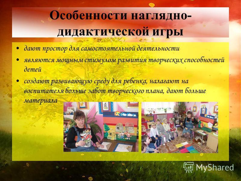 Особенности наглядно- дидактической игры дают простор для самостоятельноой деятельности являются мощным стимулом развития творческих способностей детей создают развивающую среду для ребенка, налагают на воспитателя больше забот творческого плана, даю