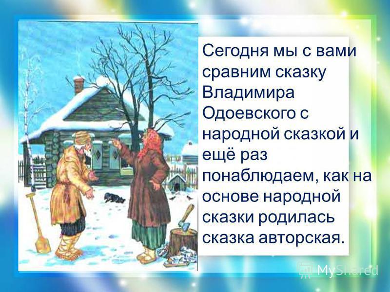 Сегодня мы с вами сравним сказку Владимира Одоевского с народной сказкой и ещё раз понаблюдаем, как на основе народной сказки родилась сказка авторская.