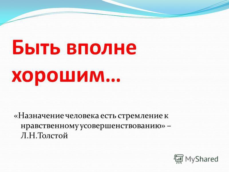 Быть вполне хорошим… «Назначение человека есть стремление к нравственному усовершенствованию» – Л.Н.Толстой
