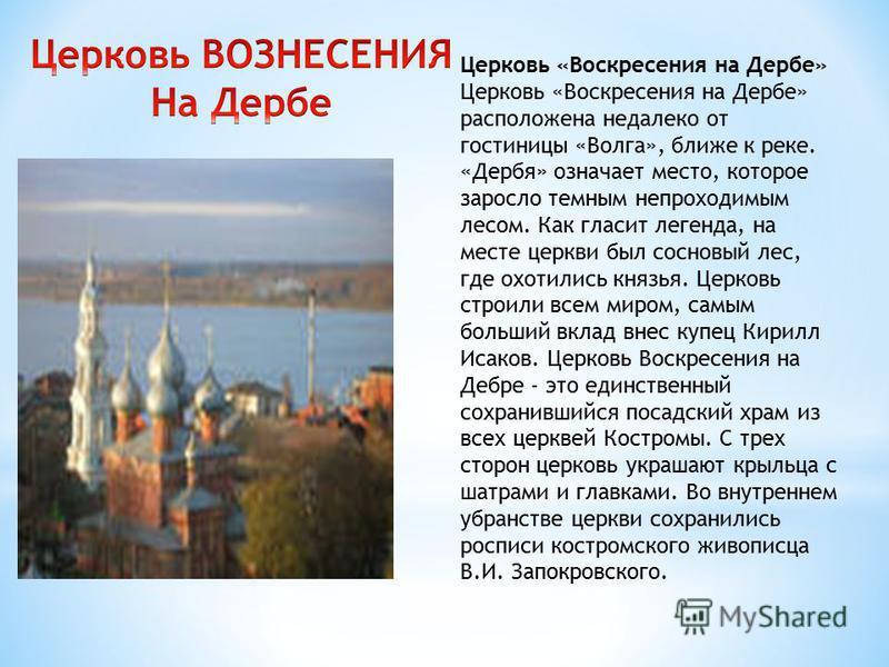 Церковь «Воскресения на Дербе» Церковь «Воскресения на Дербе» расположена недалеко от гостиницы «Волга», ближе к реке. «Дербя» означает место, которое заросло темным непроходимым лесом. Как гласит легенда, на месте церкви был сосновый лес, где охотил