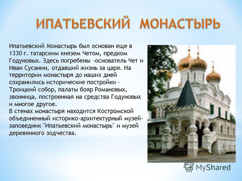 Ипатьевский Монастырь был основан еще в 1330 г. татарским князем Четом, предком Годуновых. Здесь погребены -основатель Чет и Иван Сусанин, отдавший жизнь за царя. На территории монастыря до наших дней сохранились исторические постройки - Троицкий соб