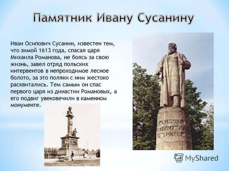 Иван Осипович Сусанин, известен тем, что зимой 1613 года, спасая царя Михаила Романова, не боясь за свою жизнь, завел отряд польских интервентов в непроходимое лесное болото, за это поляки с ним жестоко расквитались. Тем самым он спас первого царя из