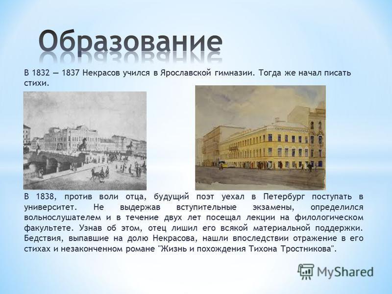 В 1832 1837 Некрасов учился в Ярославской гимназии. Тогда же начал писать стихи. В 1838, против воли отца, будущий поэт уехал в Петербург поступать в университет. Не выдержав вступительные экзамены, определился вольнослушателем и в течение двух лет п