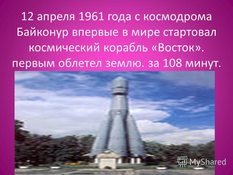 12 апреля 1961 года с космодрома Байконур впервые в мире стартовал космический корабль «Восток». первым облетел землю. за 108 минут.