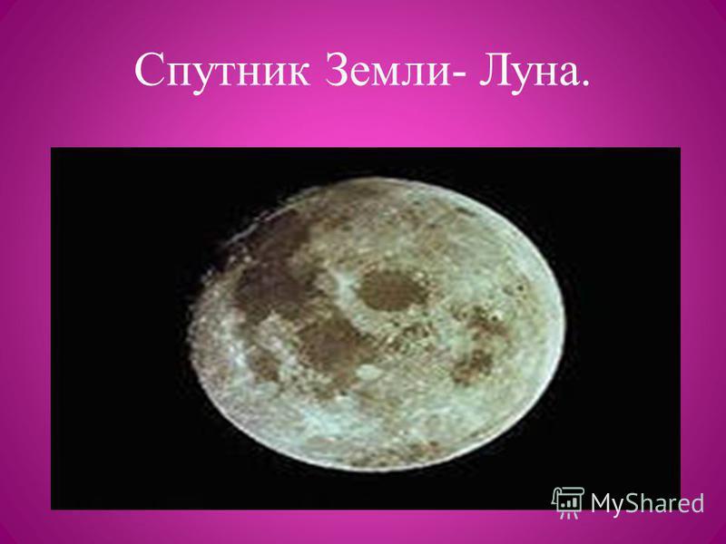 Спутник Земли- Луна.