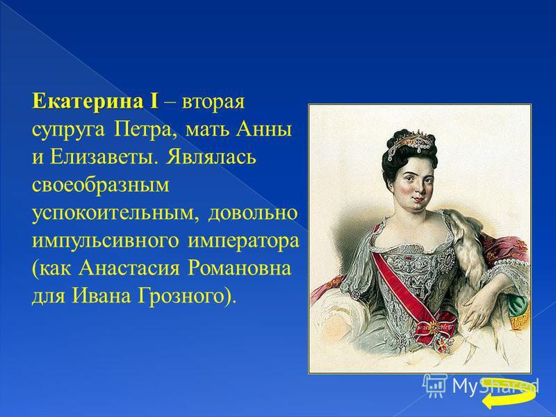 Екатерина I Екатерина I – вторая супруга Петра, мать Анны и Елизаветы. Являлась своеобразным успокоительным, довольно импульсивного императора (как Анастасия Романовна для Ивана Грозного).