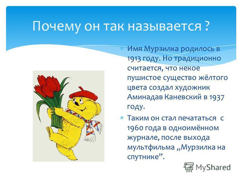 Почему он так называется ? Имя Мурзилка родилось в 1913 году. Но традиционно считается, что некое пушистое существо жёлтого цвета создал художник Аминадав Каневский в 1937 году. Таким он стал печататься с 1960 года в одноимённом журнале, после выхода
