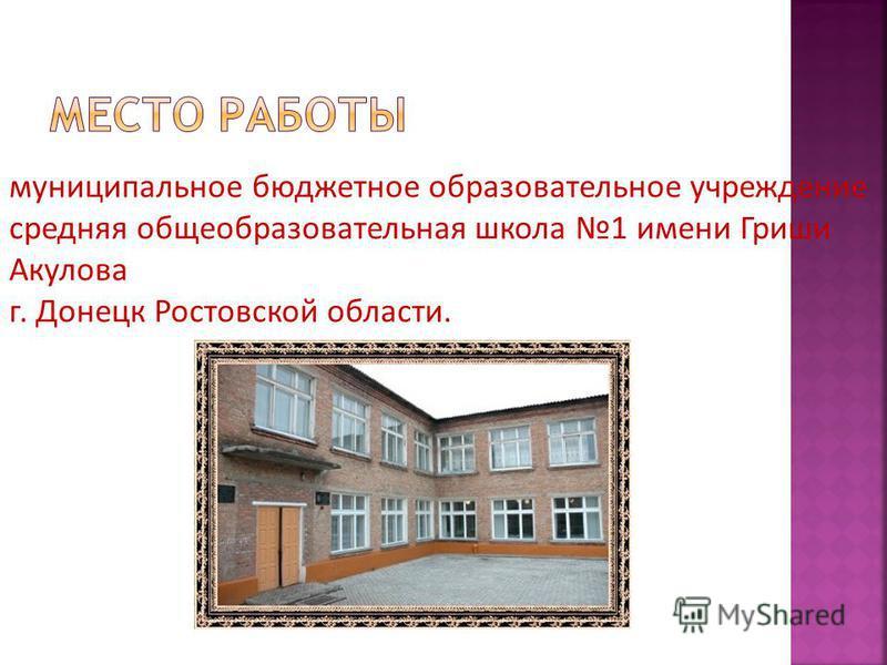 муниципальное бюджетное образовательное учреждение средняя общеобразовательная школа 1 имени Гриши Акулова г. Донецк Ростовской области.