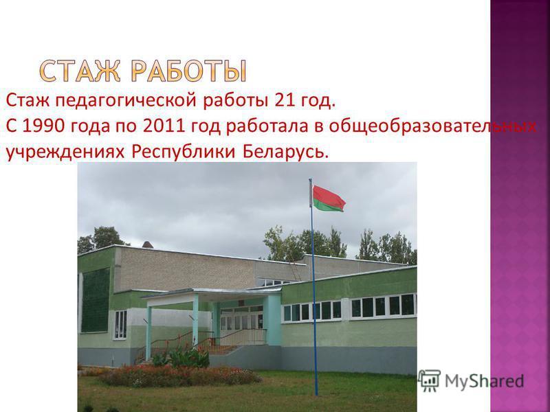 Стаж педагогической работы 21 год. С 1990 года по 2011 год работала в общеобразовательных учреждениях Республики Беларусь.