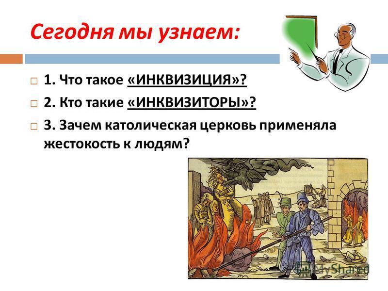Сегодня мы узнаем : 1. Что такое « ИНКВИЗИЦИЯ »? 2. Кто такие « ИНКВИЗИТОРЫ »? 3. Зачем католическая церковь применяла жестокость к людям ?