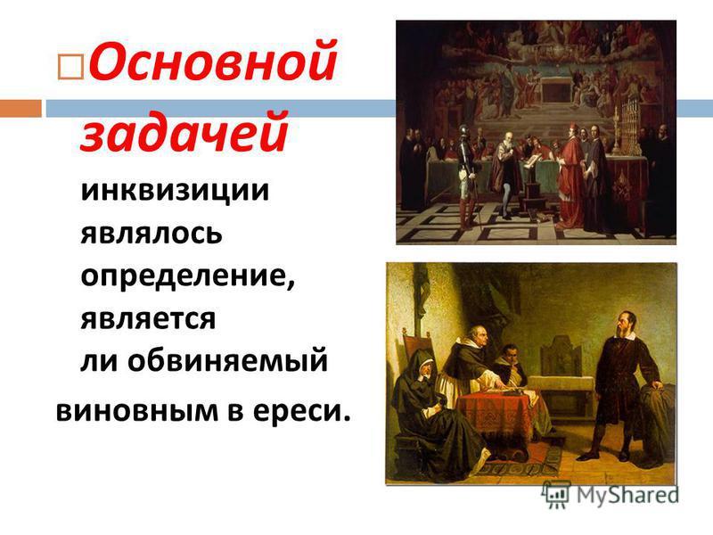 Основной задачей инквизиции являлось определение, является ли обвиняемый виновным в ереси.