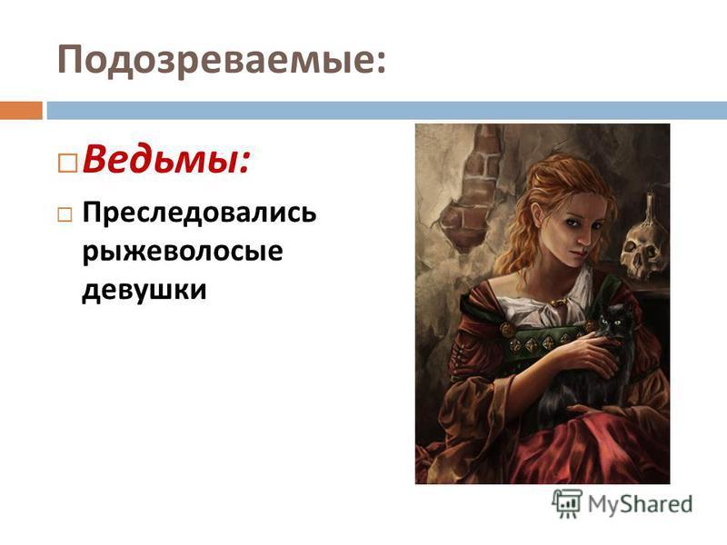 Подозреваемые : Ведьмы : Преследовались рыжеволосые девушки