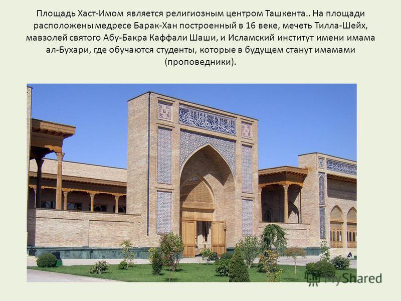 Площадь Хаст-Имом является религиозным центром Ташкента.. На площади расположены медресе Барак-Хан построенный в 16 веке, мечеть Тилла-Шейх, мавзолей святого Абу-Бакра Каффали Шаши, и Исламский институт имени имама ал-Бухари, где обучаются студенты,