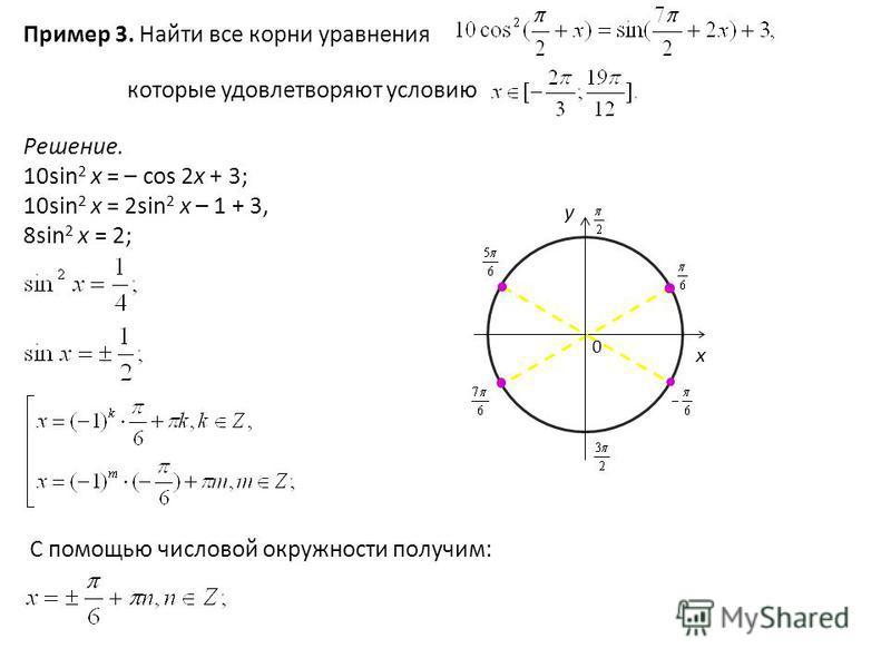 Пример 3. Найти все корни уравнения которые удовлетворяют условию Решение. 10sin 2 x = – cos 2x + 3; 10sin 2 x = 2sin 2 x – 1 + 3, 8sin 2 x = 2; 0 y x С помощью числовой окружности получим: