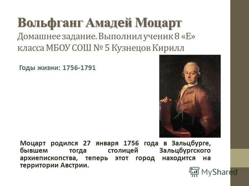Вольфганг Амадей Моцарт Вольфганг Амадей Моцарт Домашнее задание. Выполнил ученик 8 «Е» класса МБОУ СОШ 5 Кузнецов Кирилл Моцарт родился 27 января 1756 года в Зальцбурге, бывшем тогда столицей Зальцбургского архиепископства, теперь этот город находит