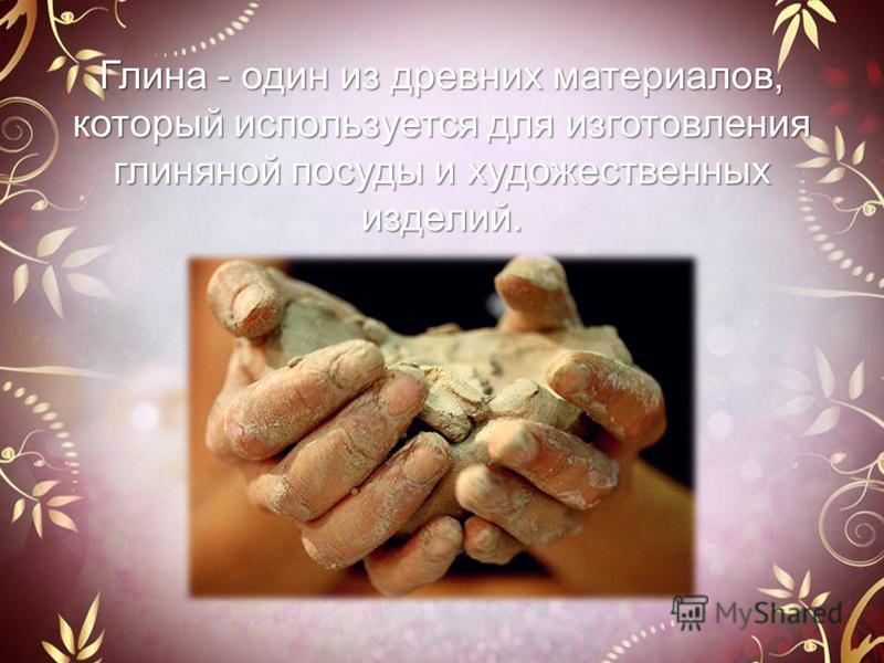 Глина - один из древних материалов, который используется для изготовления глиняной посуды и художественных изделий.