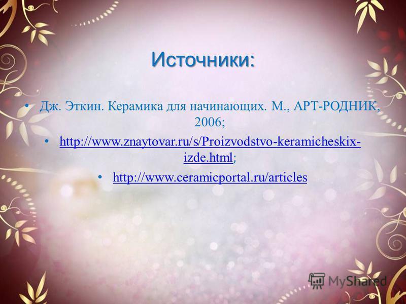 Источники: Дж. Эткин. Керамика для начинающих. М., АРТ-РОДНИК, 2006; http://www.znaytovar.ru/s/Proizvodstvo-keramicheskix- izde.html ; http://www.znaytovar.ru/s/Proizvodstvo-keramicheskix- izde.html http://www.ceramicportal.ru/articles