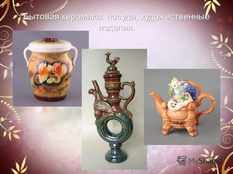 Бытовая керамика: посуда, художественные изделия.