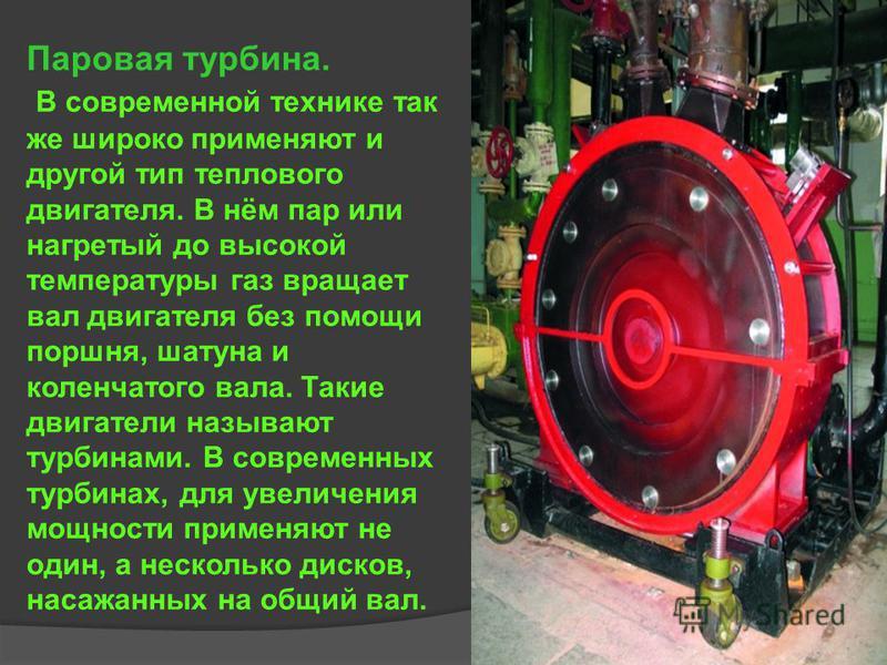 Паровая турбина. В современной технике так же широко применяют и другой тип теплового двигателя. В нём пар или нагретый до высокой температуры газ вращает вал двигателя без помощи поршня, шатуна и коленчатого вала. Такие двигатели называют турбинами.