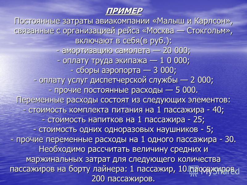 ПРИМЕР Постоянные затраты авиакомпании «Малыш и Карлсон», связанные с организацией рейса «Москва Стокгольм», включают в себя(в руб.): - амортизацию самолета 20 000; - оплату труда экипажа 1 0 000; - сборы аэропорта 3 000; - оплату услуг диспетчерской