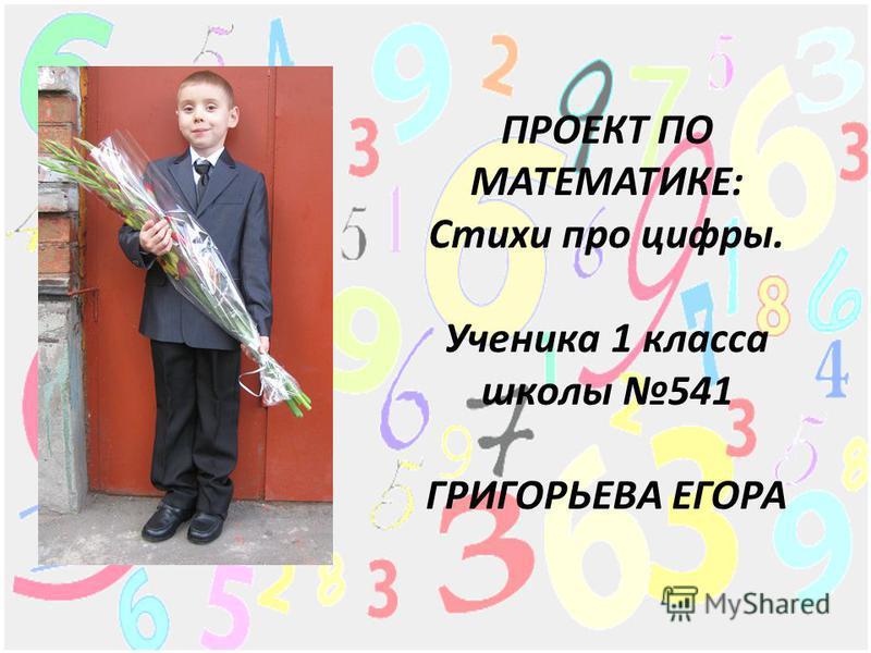 ПРОЕКТ ПО МАТЕМАТИКЕ: Стихи про цифры. Ученика 1 класса школы 541 ГРИГОРЬЕВА ЕГОРА