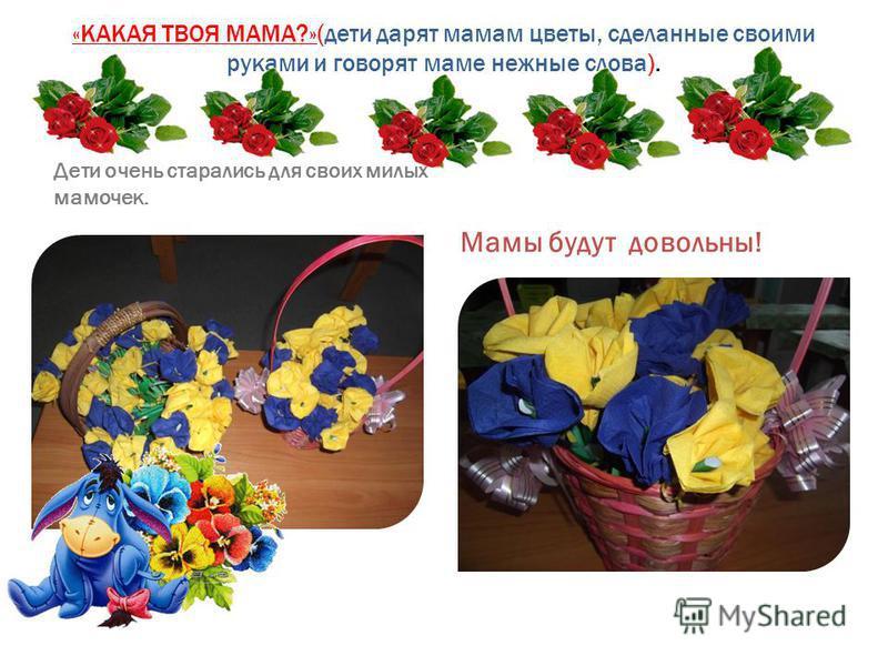 «КАКАЯ ТВОЯ МАМА?»(дети дарят мамам цветы, сделанные своими руками и говорят маме нежные слова). Дети очень старались для своих милых мамочек. Мамы будут довольны!