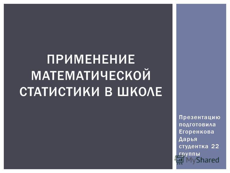 Презентацию подготовила Егоренкова Дарья студентка 22 группы ПРИМЕНЕНИЕ МАТЕМАТИЧЕСКОЙ СТАТИСТИКИ В ШКОЛЕ