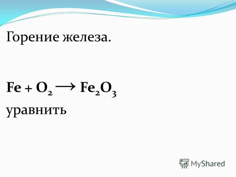 Горение железа. Fe + О 2 Fe 2 O 3 уравнять