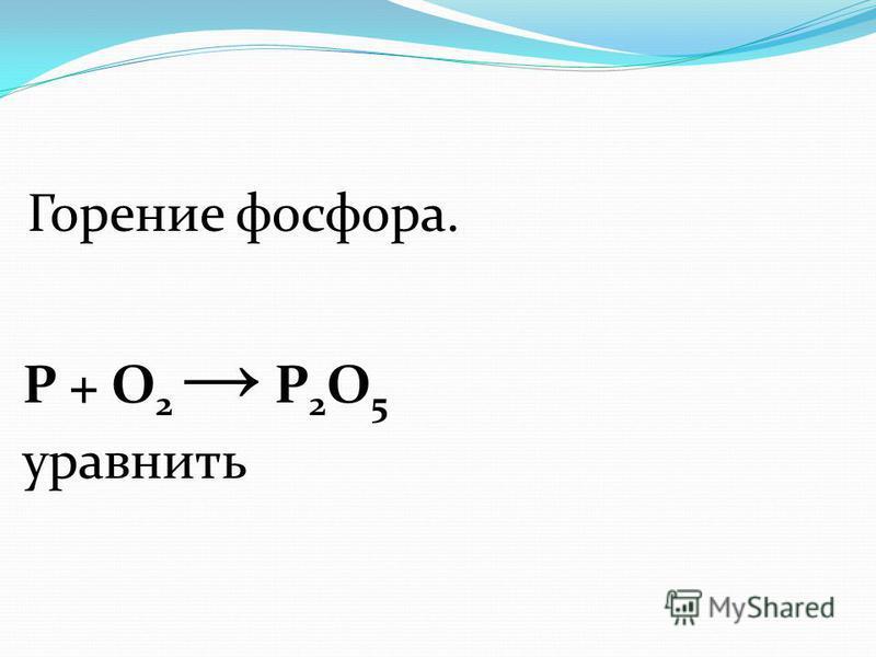 Горение фосфора. Р + О 2 Р 2 O 5 уравнять