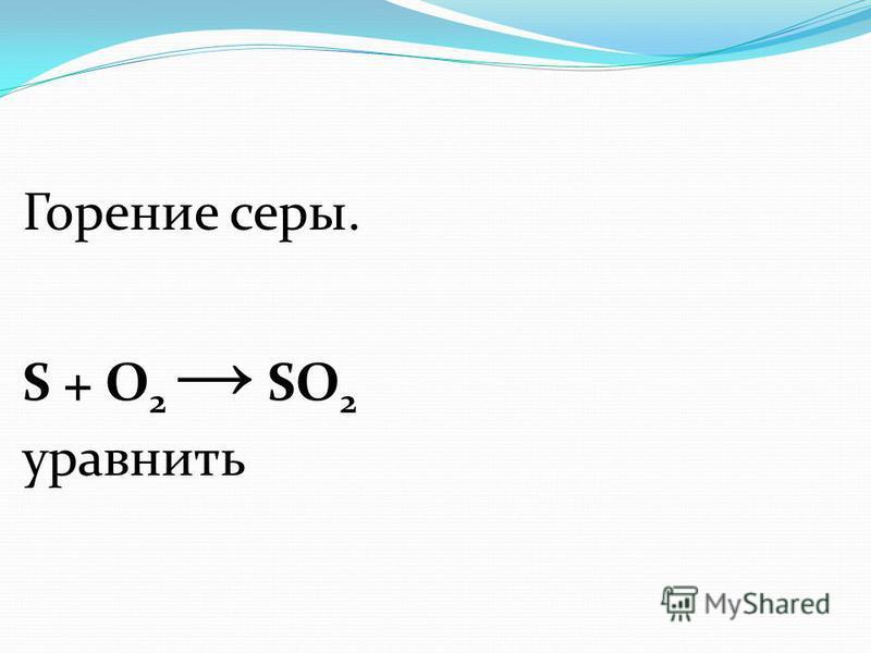 Горение серы. S + О 2 SO 2 уравнять