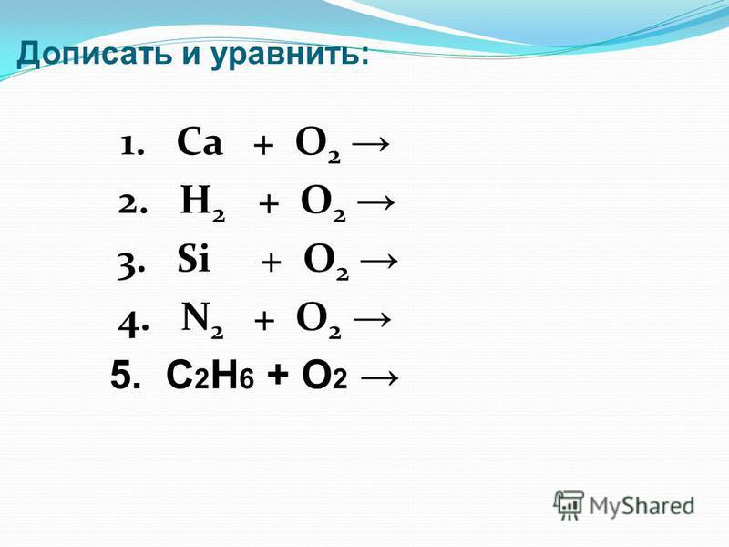 Дописать и уравнять: 1. Ca + O 2 2. H 2 + O 2 3. Si + O 2 4. N 2 + O 2 5. С 2 H 6 + O 2