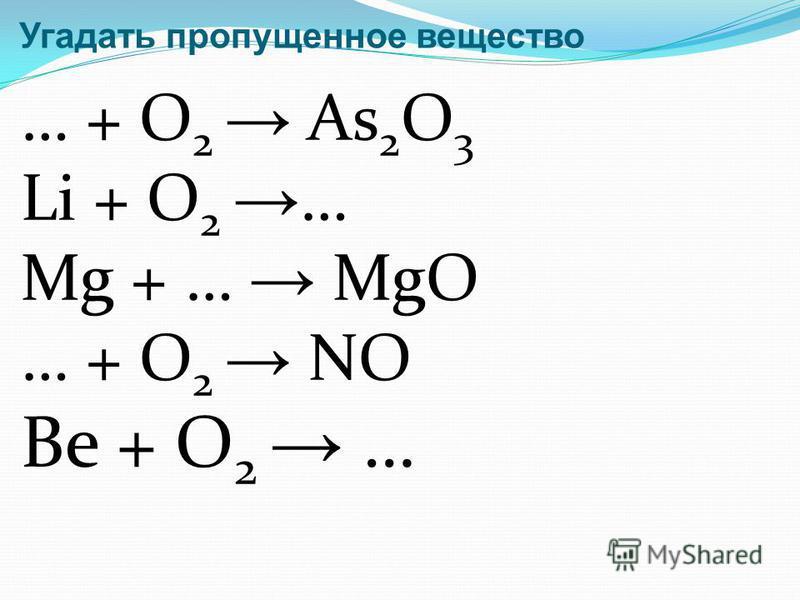 Угадать пропущенное вещество … + O 2 As 2 O 3 Li + O 2 … Mg + … MgO … + O 2 NO Be + O 2 …