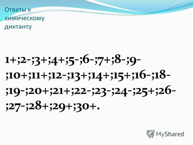 Ответы к химическому диктанту 1+;2-;3+;4+;5-;6-;7+;8-;9- ;10+;11+;12-;13+;14+;15+;16-;18- ;19-;20+;21+;22-;23-;24-;25+;26- ;27-;28+;29+;30+.