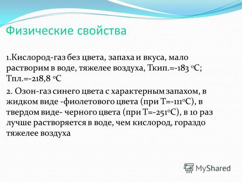 Физические свойства 1.Кислород-газ без цвета, запаха и вкуса, мало растворим в воде, тяжелее воздуха, Ткип.=-183 0 С; Тпл.=-218,8 0 С 2. Озон-газ синего цвета с характерным запахом, в жидком виде -фиолетового цвета (при Т=-111 0 С), в твердом виде- ч