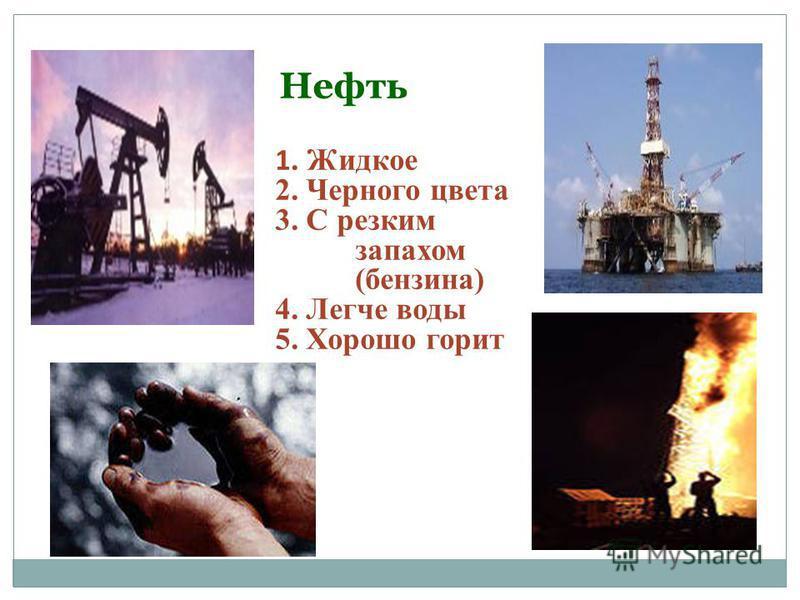 Нефть 1. Жидкое 2. Черного цвета 3. С резким запахом (бензина) 4. Легче воды 5. Хорошо горит