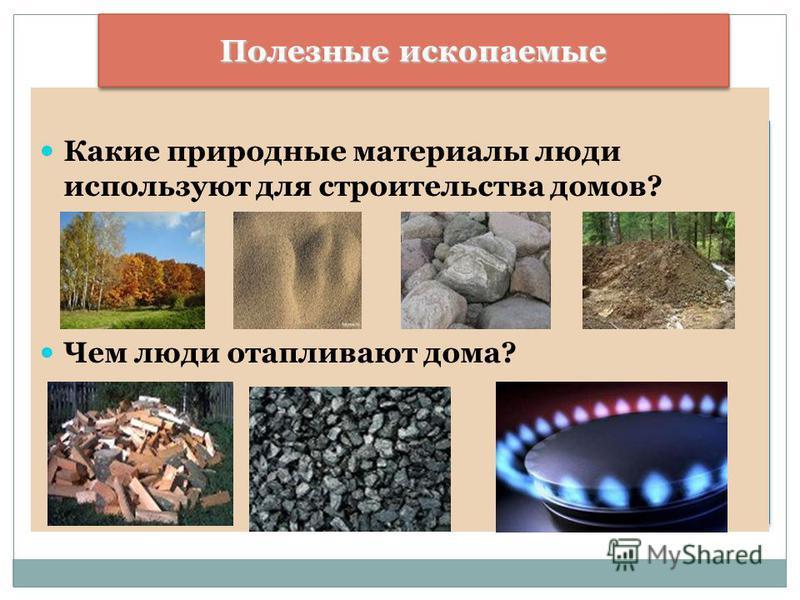 Какие природные материалы люди используют для строительства домов? Чем люди отапливают дома? Полезные ископаемые