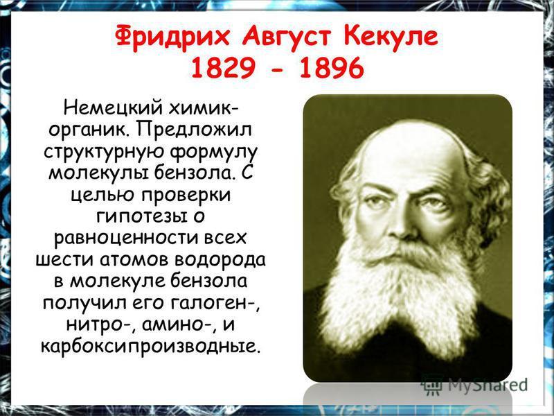 Фридрих Август Кекуле 1829 - 1896 Немецкий химик- органик. Предложил структурную формулу молекулы бензола. С целью проверки гипотезы о равноценности всех шести атомов водорода в молекуле бензола получил его галоген-, нитро-, амино-, и карбоксипроизво