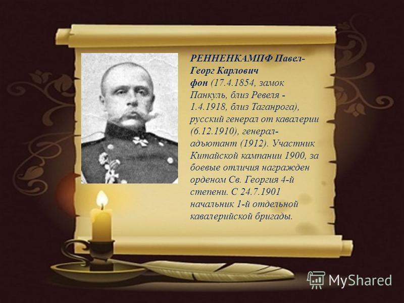 РЕННЕНКАМПФ Павел- Георг Карлович фон (17.4.1854, замок Панкуль, близ Ревеля - 1.4.1918, близ Таганрога), русский генерал от кавалерии (6.12.1910), генерал- адъютант (1912). Участник Китайской кампании 1900, за боевые отличия награжден орденом Св. Ге