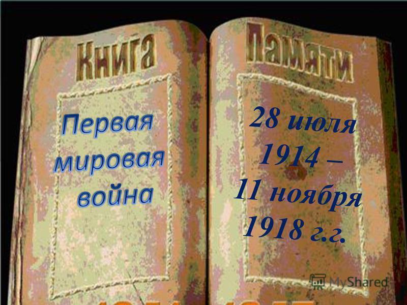 28 июля 1914 – 11 ноября 1918 г.г.