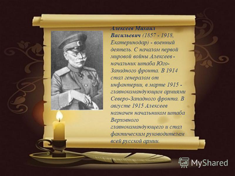Алексеев Михаил Васильевич (1857 - 1918, Екатеринодар) - военный деятель. С началом первой мировой войны Алексеев - начальник штаба Юго- Западного фронта. В 1914 стал генералом от инфантерии, в марте 1915 - главнокомандующим армиями Северо-Западного