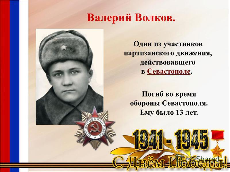 Погиб во время обороны Севастополя. Ему было 13 лет. Один из участников партизанского движения, действовавшего в Севастополе. Севастополе Валерий Волков.