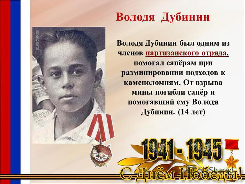 Володя Дубинин Володя Дубинин был одним из членов партизанского отряда, помогал сапёрам при разминировании подходов к каменоломням. От взрыва мины погибли сапёр и помогавший ему Володя Дубинин. (14 лет)партизанского отряда
