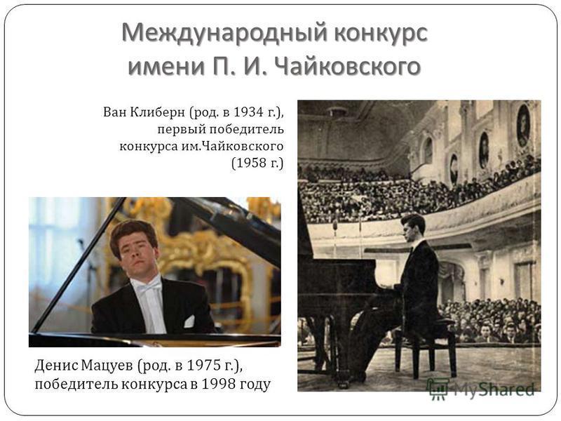 Международный конкурс имени П. И. Чайковского Денис Мацуев ( род. в 1975 г.), победитель конкурса в 1998 году Ван Клиберн ( род. в 1934 г.), первый победитель конкурса им. Чайковского (1958 г.)