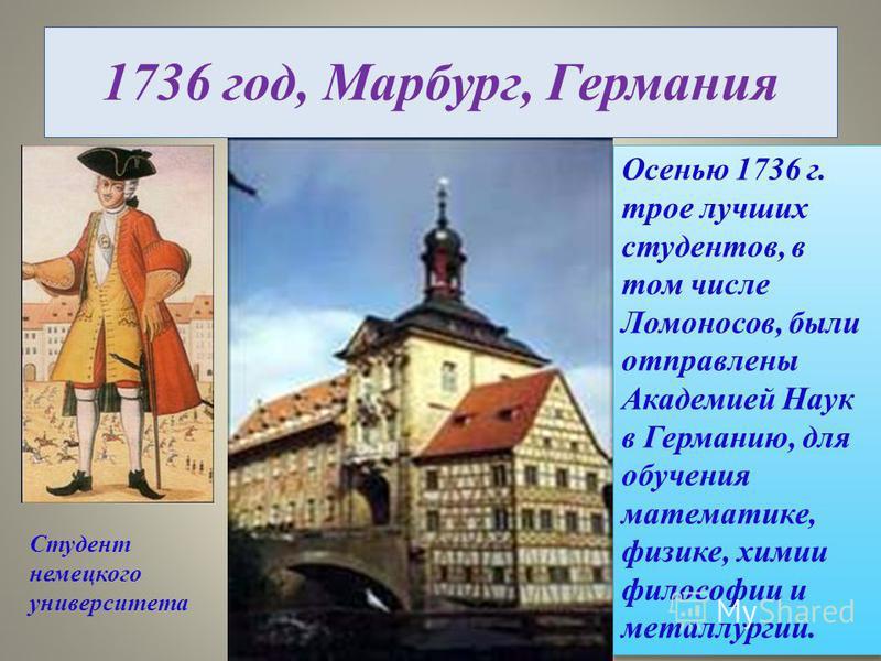 1736 год, Марбург, Германия Студент немецкого университета Осенью 1736 г. трое лучших студентов, в том числе Ломоносов, были отправлены Академией Наук в Германию, для обучения математике, физике, химии философии и металлургии.